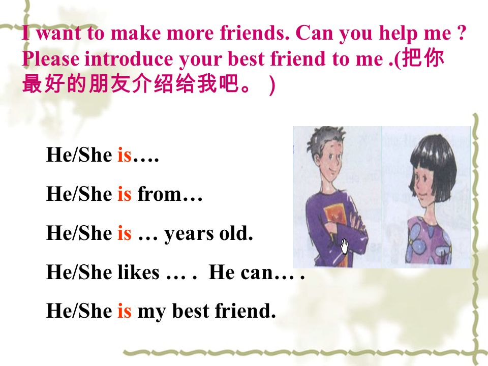 I want to make more friends. Can you help me ? Please introduce your best friend to me.( He/She is…. He/She is from… He/She is … years old. He/She lik