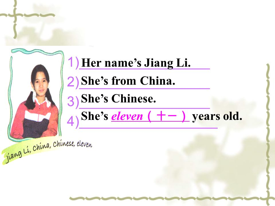 1)_________________ 2)_________________ 3)_________________ 4)__________________ Her names Jiang Li. Shes from China. Shes Chinese. Shes eleven years