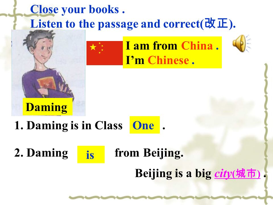 1. Daming is in Class Two. 2. Daming isnt from Beijing. One is Close your books. Listen to the passage and correct( ). Daming Beijing is a big city (