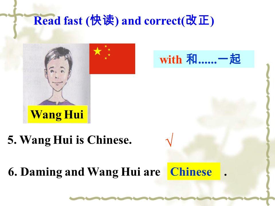 5. Wang Hui is Chinese. 6. Daming and Wang Hui are English. Chinese Wang Hui Read fast ( ) and correct( ) with......