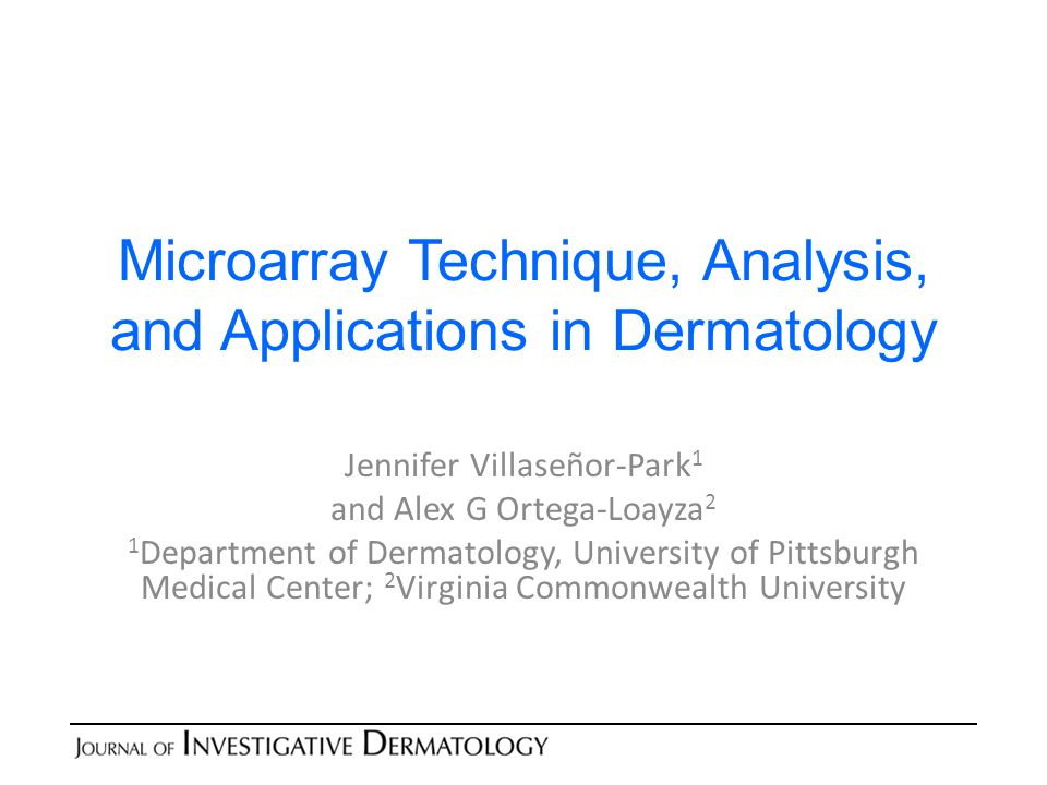 Microarray Technique, Analysis, and Applications in Dermatology Jennifer Villaseñor-Park 1 and Alex G Ortega-Loayza 2 1 Department of Dermatology, University of Pittsburgh Medical Center; 2 Virginia Commonwealth University