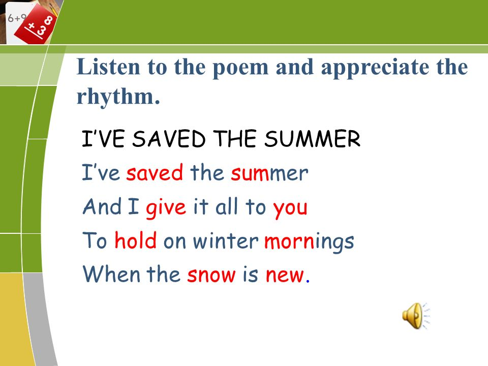IVE SAVED THE SUMMER Ive saved the summer And I give it all to you To hold on winter mornings When the snow is new. Listen to the poem and appreciate