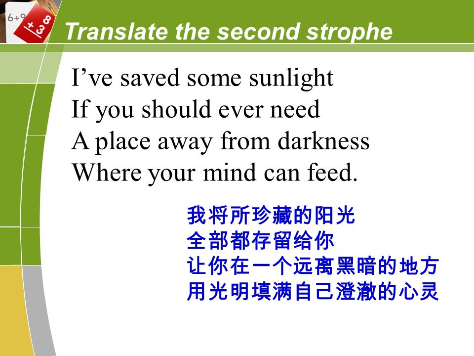 Translate the second strophe Ive saved some sunlight If you should ever need A place away from darkness Where your mind can feed.