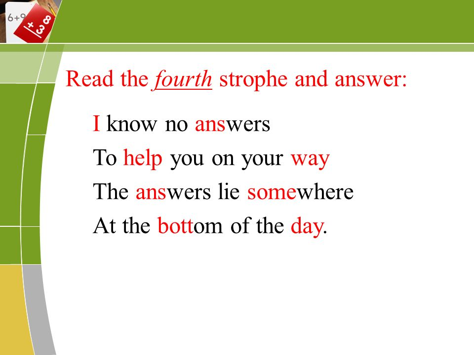 Read the fourth strophe and answer: I know no answers To help you on your way The answers lie somewhere At the bottom of the day.