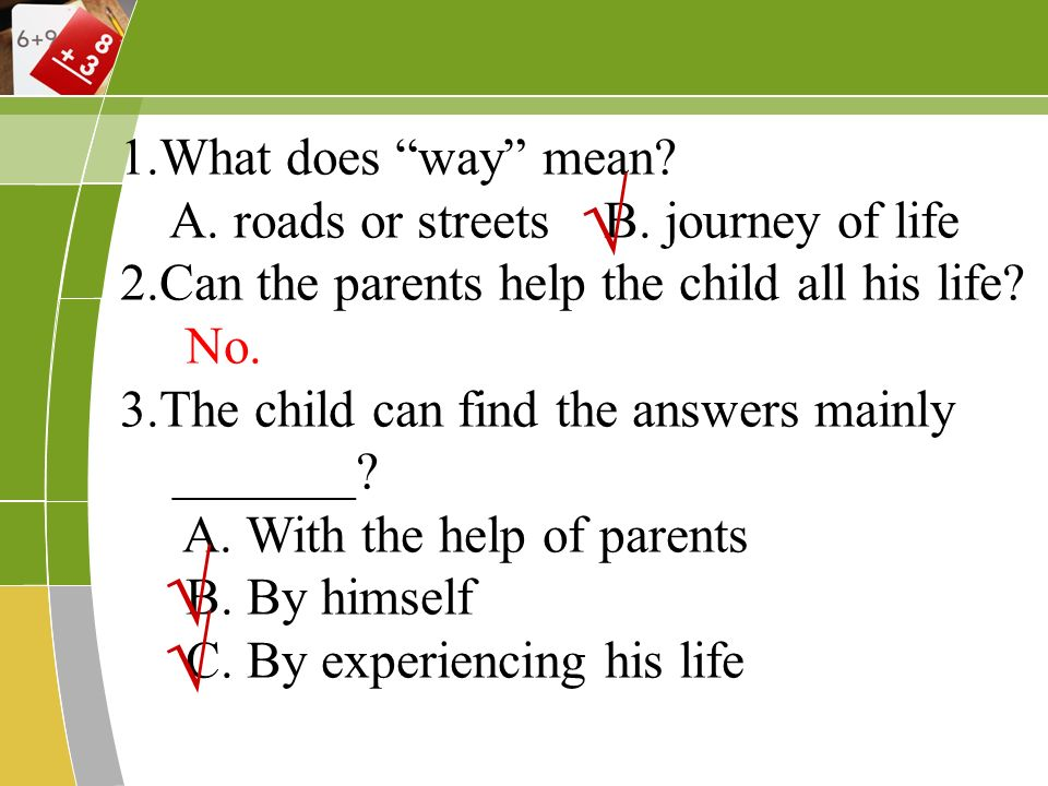 1.What does way mean? A. roads or streets B. journey of life 2.Can the parents help the child all his life? No. 3.The child can find the answers mainl