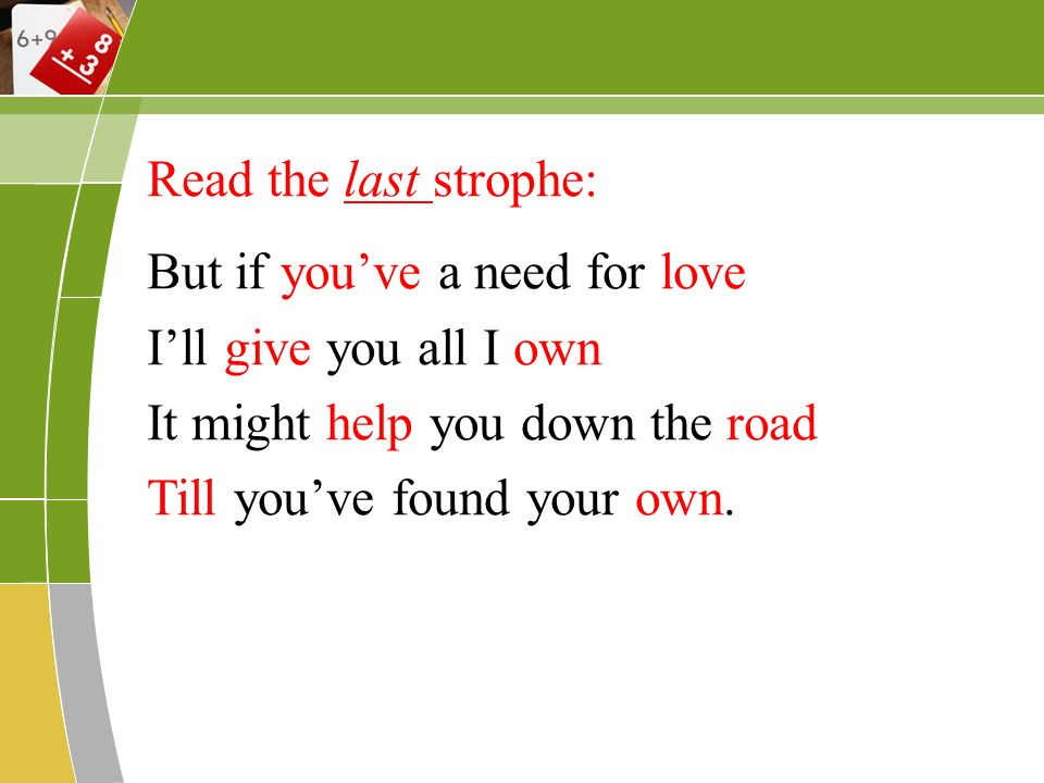 Read the last strophe: But if youve a need for love Ill give you all I own It might help you down the road Till youve found your own.