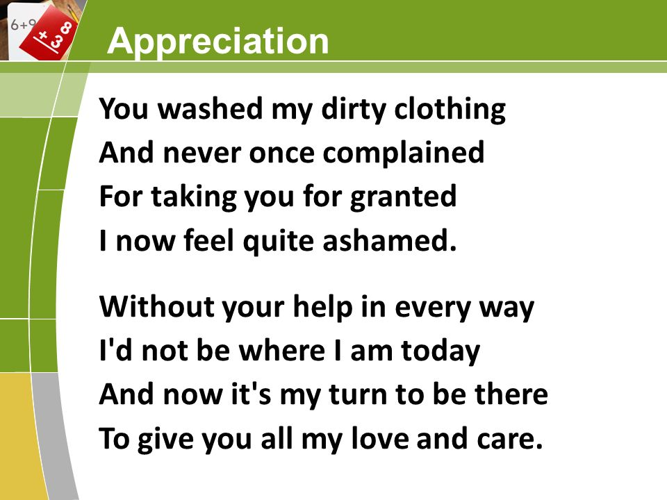 Appreciation You washed my dirty clothing And never once complained For taking you for granted I now feel quite ashamed. Without your help in every wa