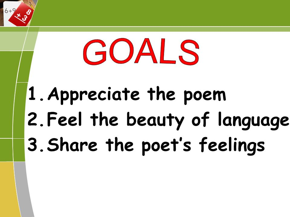 1.Appreciate the poem 2.Feel the beauty of language 3.Share the poets feelings