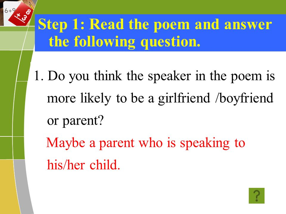 1. Do you think the speaker in the poem is more likely to be a girlfriend /boyfriend or parent? Maybe a parent who is speaking to his/her child. Step