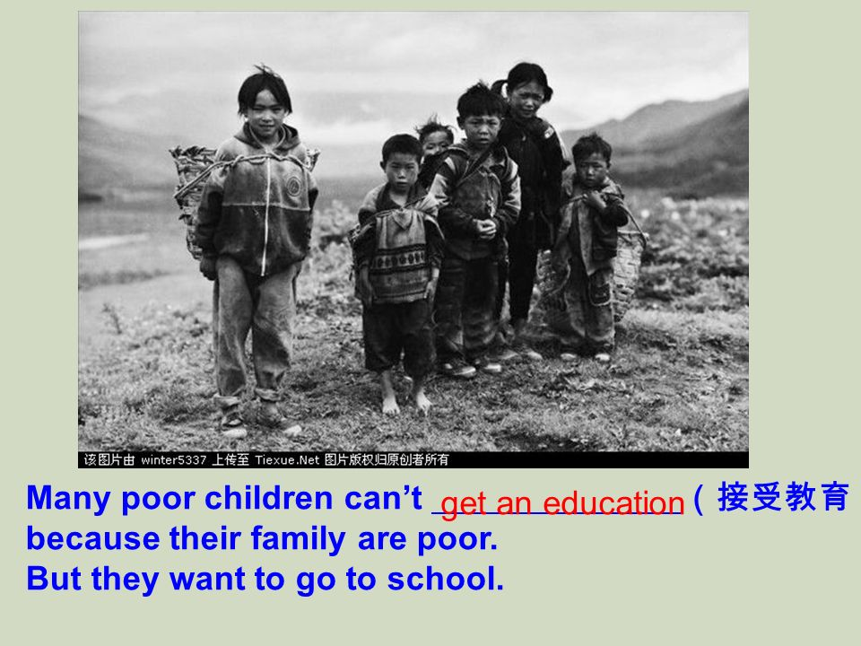 Many poor children cant because their family are poor. But they want to go to school. get an education