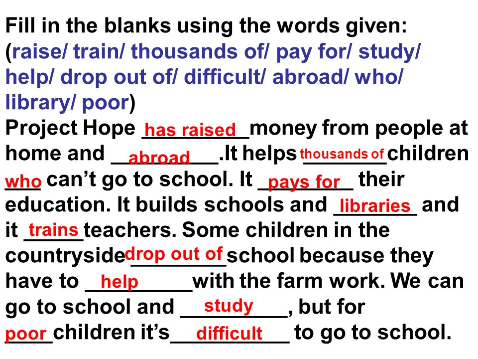 Fill in the blanks using the words given: (raise/ train/ thousands of/ pay for/ study/ help/ drop out of/ difficult/ abroad/ who/ library/ poor) Proje
