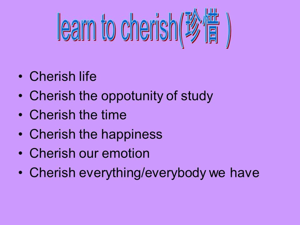 Cherish life Cherish the oppotunity of study Cherish the time Cherish the happiness Cherish our emotion Cherish everything/everybody we have