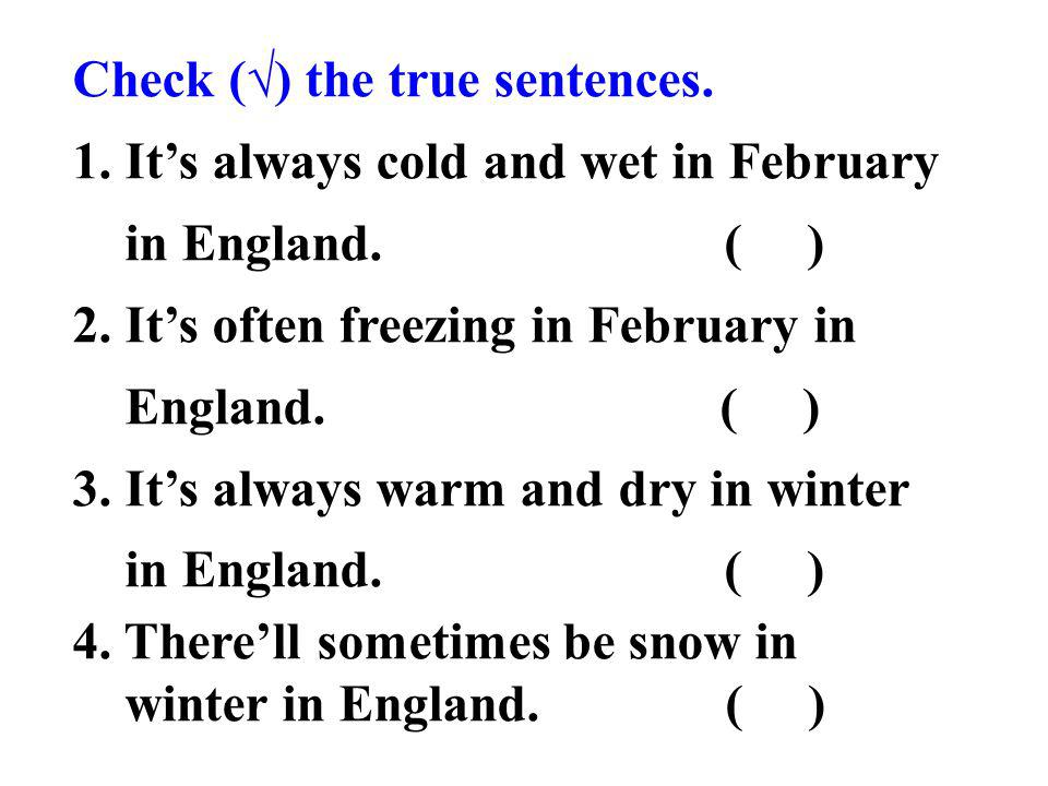 Check () the true sentences. 1. Its always cold and wet in February in England.