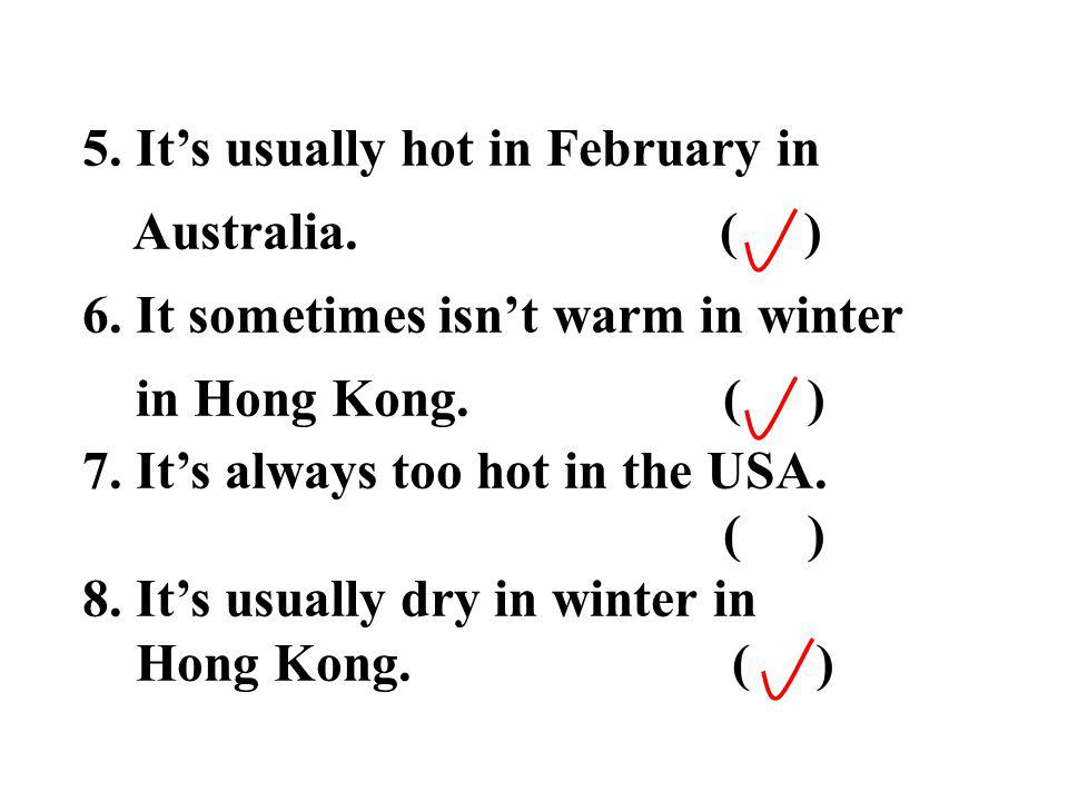 5. Its usually hot in February in Australia. ( ) 6. It sometimes isnt warm in winter in Hong Kong. ( ) 7. Its always too hot in the USA. ( ) 8. Its us