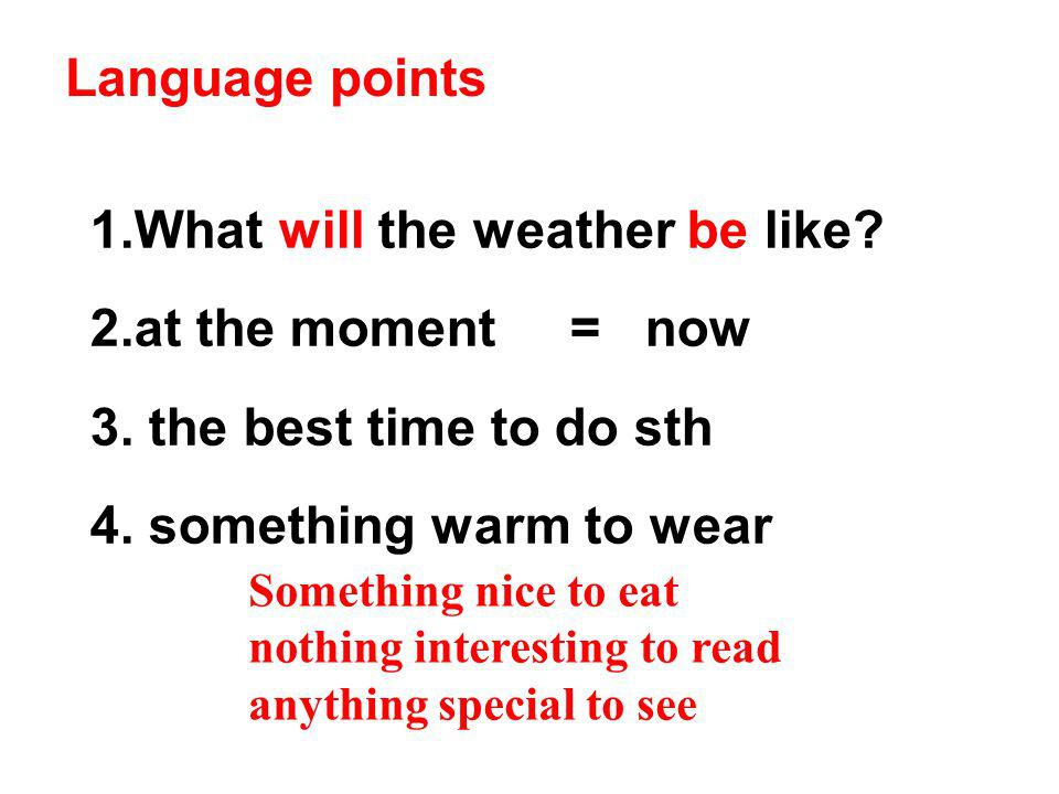 Language points 1.What will the weather be like? 2.at the moment = now 3. the best time to do sth 4. something warm to wear Something nice to eat noth