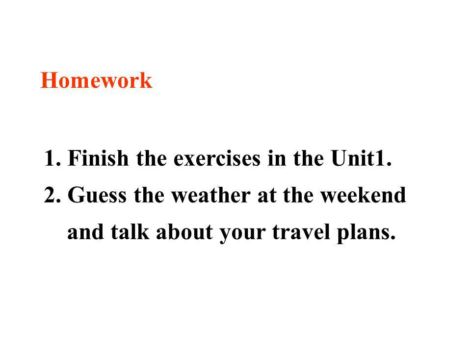 Homework 1. Finish the exercises in the Unit1. 2. Guess the weather at the weekend and talk about your travel plans.