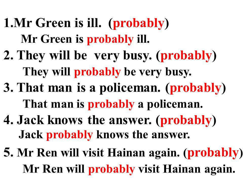 1.Mr Green is ill. (probably) 2. They will be very busy. (probably) 3. That man is a policeman. (probably) 4. Jack knows the answer. (probably) 5. Mr
