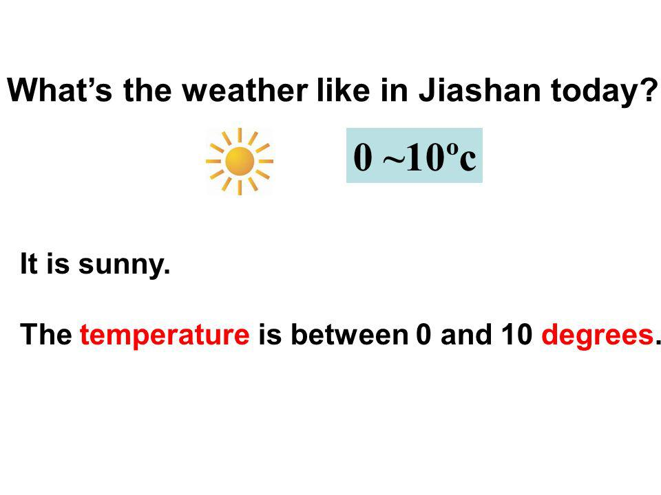 Whats the weather like in Jiashan today? 0 ~10ºc It is sunny. The temperature is between 0 and 10 degrees.
