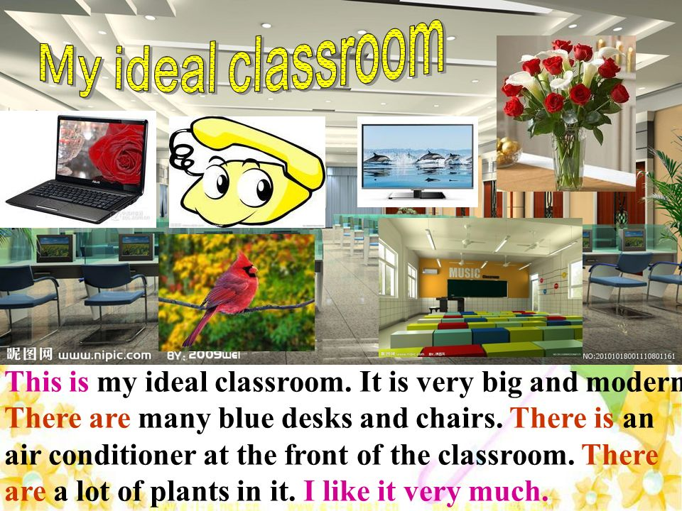 This is my ideal classroom. It is very big and modern. There are many blue desks and chairs. There is an air conditioner at the front of the classroom