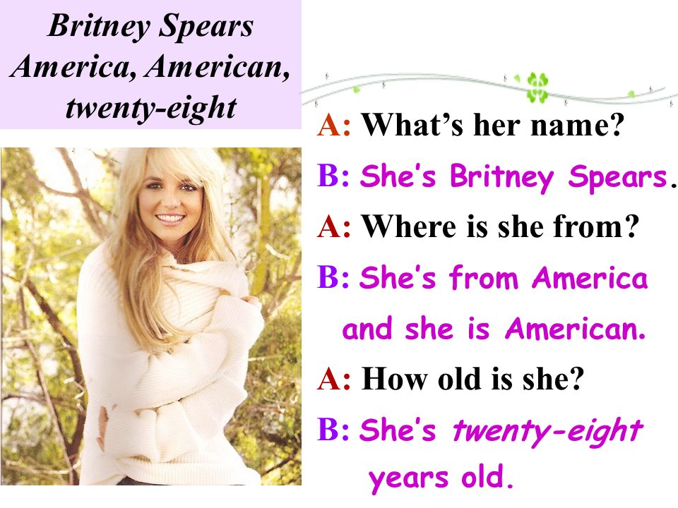 A: Whats her name.B: Shes Britney Spears. A: Where is she from.