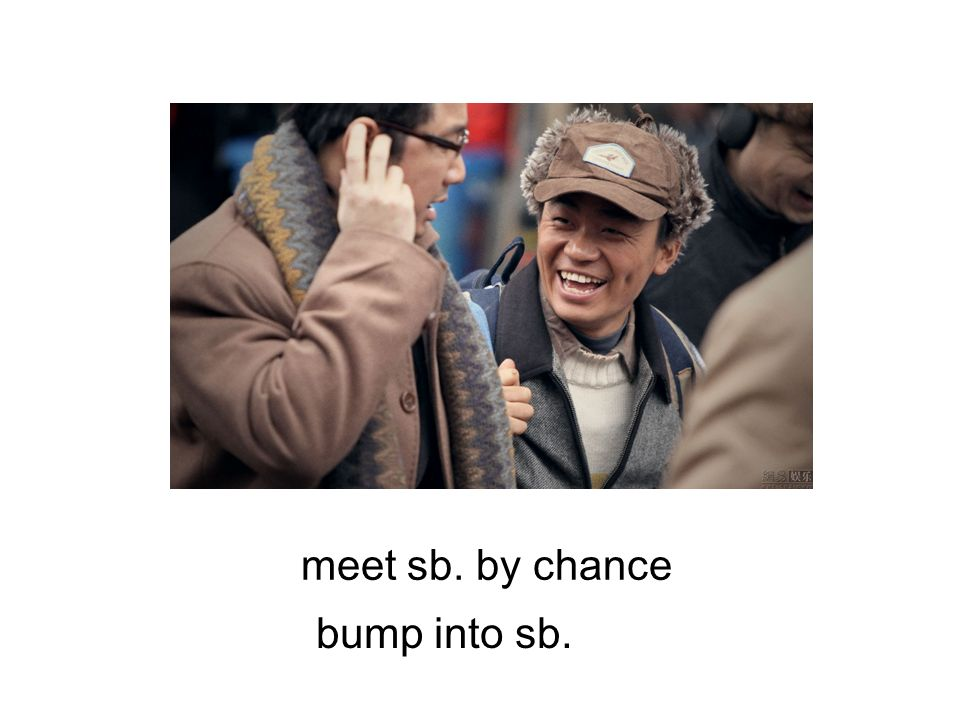 meet sb. by chance bump into sb.