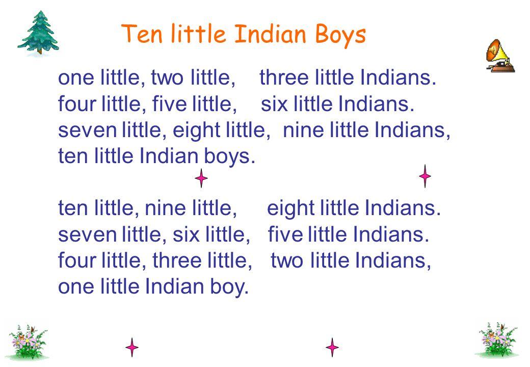 Ten little Indian Boys one little, two little, three little Indians. four little, five little, six little Indians. seven little, eight little, nine li