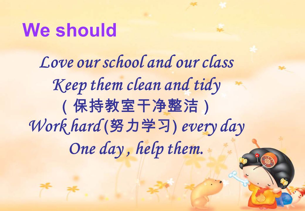 Love our school and our class Keep them clean and tidy Work hard ( ) every day One day, help them. We should