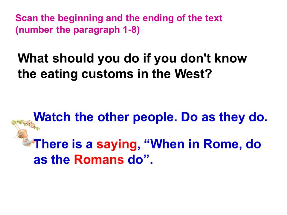 Scan the beginning and the ending of the text (number the paragraph 1-8) Watch the other people. Do as they do. There is a saying, When in Rome, do as