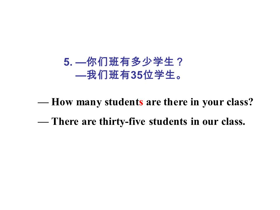 5. 35 How many students are there in your class? There are thirty-five students in our class.
