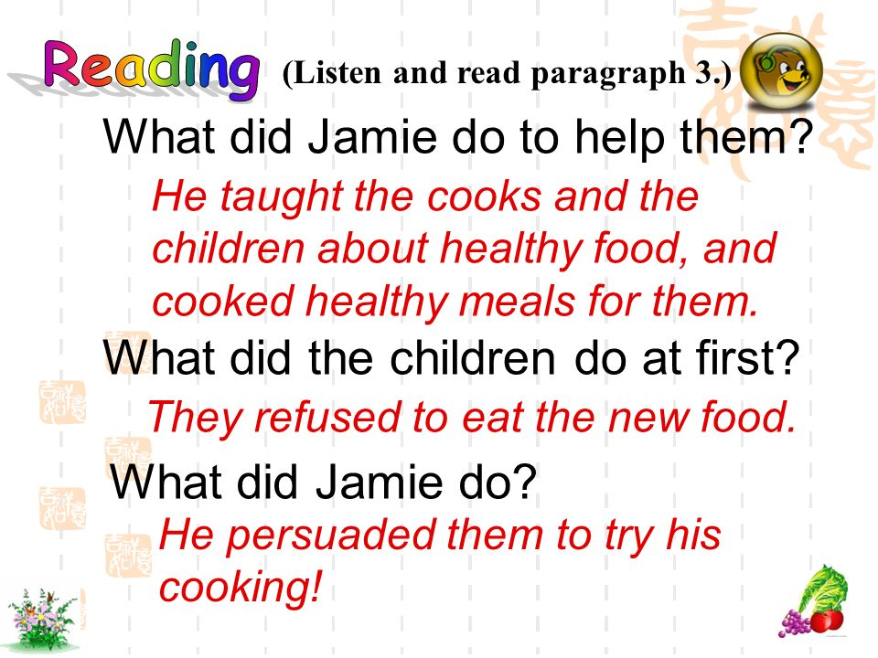 What did Jamie do to help them? (Listen and read paragraph 3.) What did Jamie do? What did the children do at first? He taught the cooks and the child