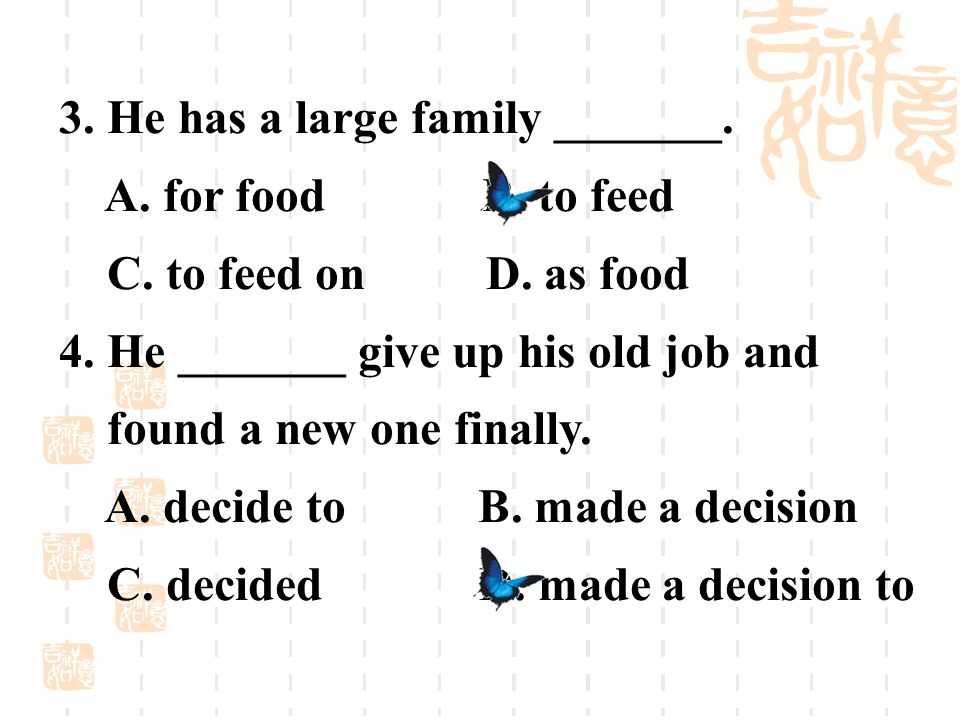 3. He has a large family _______. A. for food B. to feed C. to feed on D. as food 4. He _______ give up his old job and found a new one finally. A. de