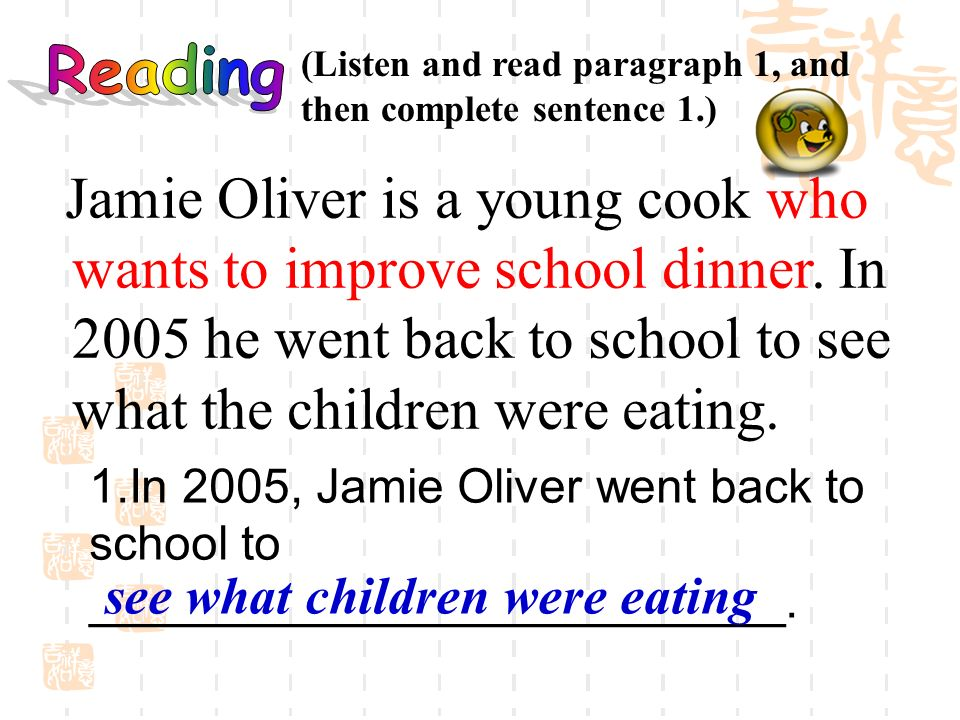 Jamie Oliver is a young cook who wants to improve school dinner. In 2005 he went back to school to see what the children were eating. 1.In 2005, Jamie