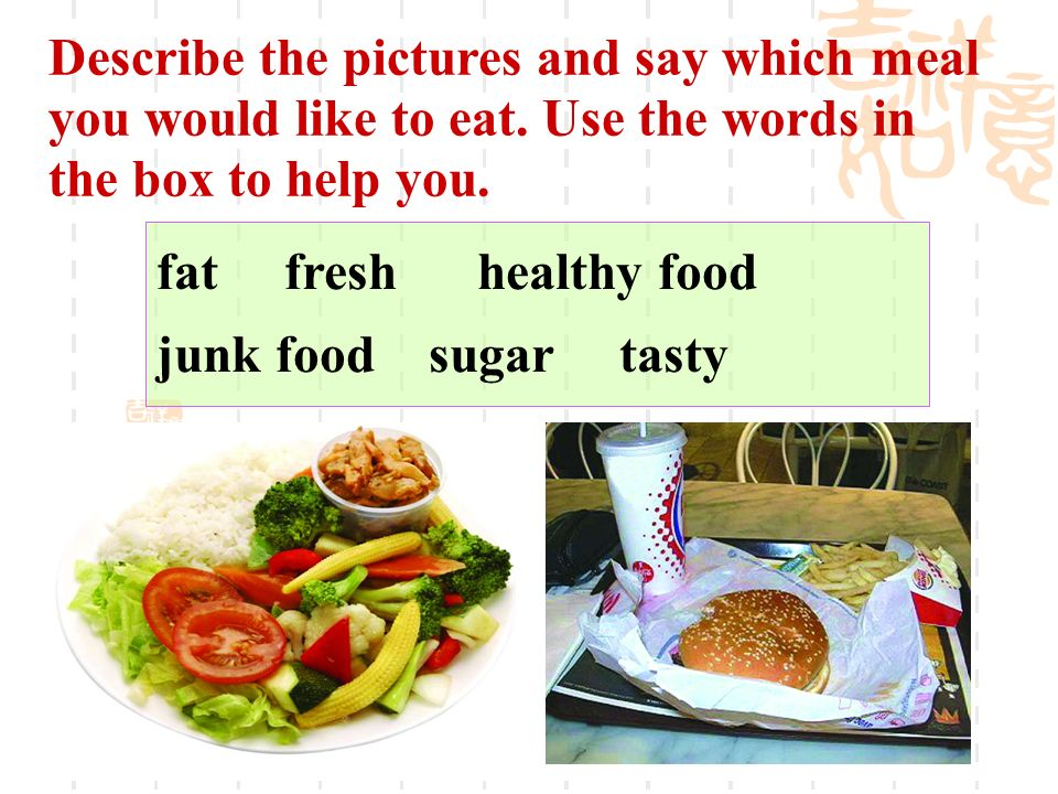Describe the pictures and say which meal you would like to eat. Use the words in the box to help you. fat fresh healthy food junk food sugar tasty