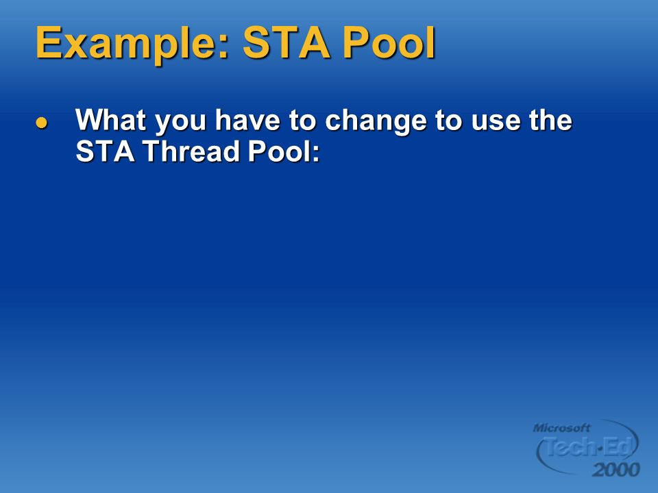 Example: STA Pool What you have to change to use the STA Thread Pool: What you have to change to use the STA Thread Pool: