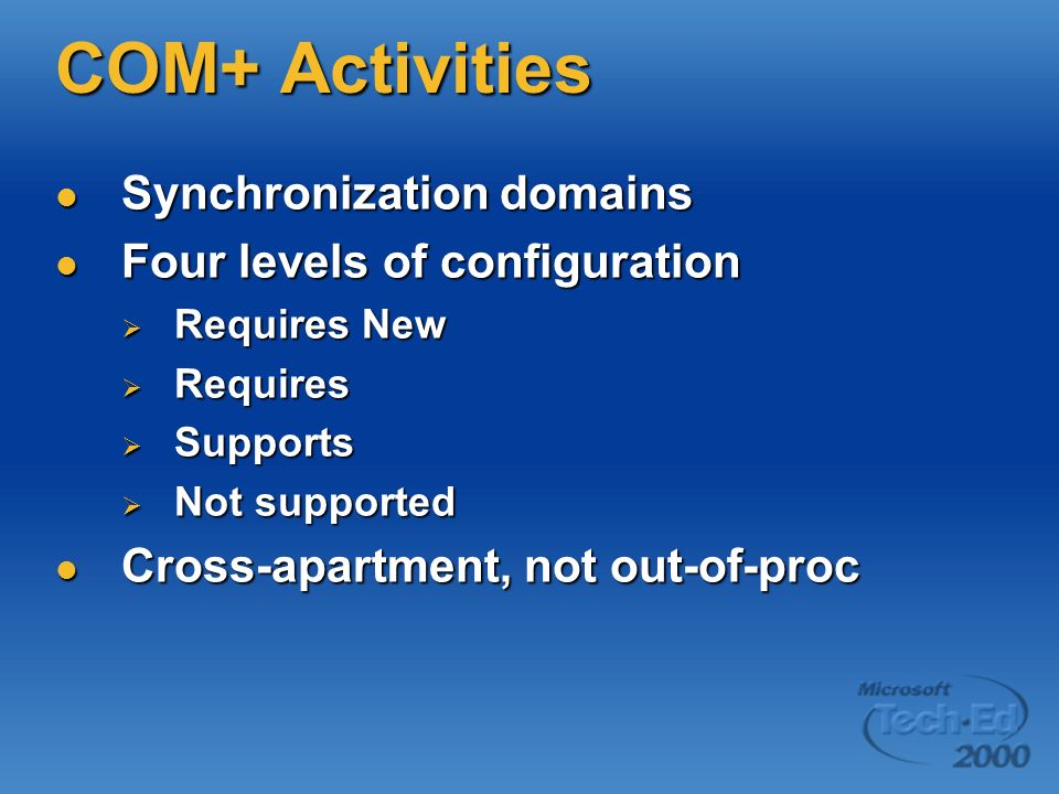 COM+ Activities Synchronization domains Synchronization domains Four levels of configuration Four levels of configuration Requires New Requires New Re