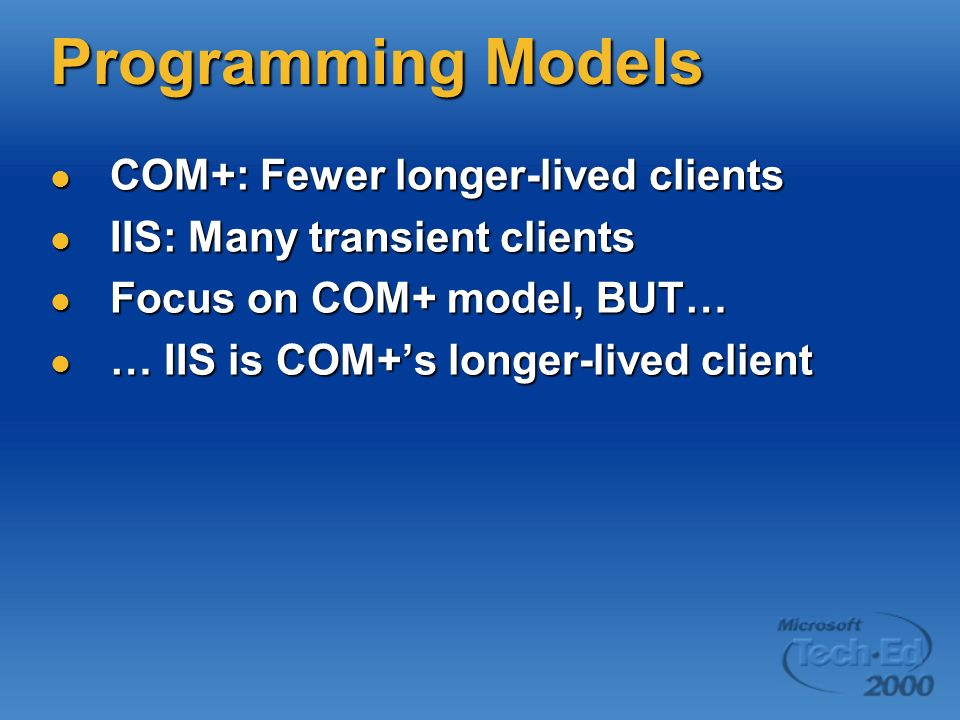 Programming Models COM+: Fewer longer-lived clients COM+: Fewer longer-lived clients IIS: Many transient clients IIS: Many transient clients Focus on