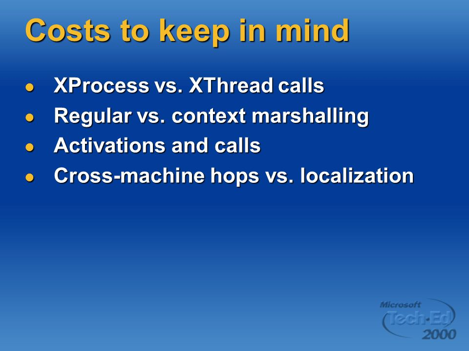 Costs to keep in mind XProcess vs. XThread calls XProcess vs. XThread calls Regular vs. context marshalling Regular vs. context marshalling Activation