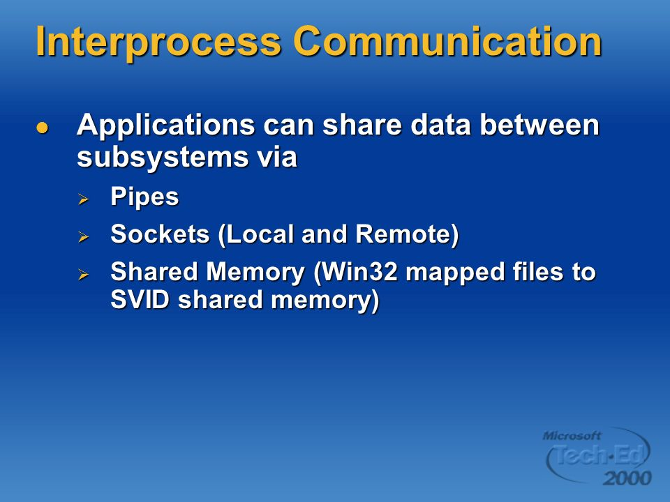 Interprocess Communication Applications can share data between subsystems via Applications can share data between subsystems via Pipes Pipes Sockets (Local and Remote) Sockets (Local and Remote) Shared Memory (Win32 mapped files to SVID shared memory) Shared Memory (Win32 mapped files to SVID shared memory)
