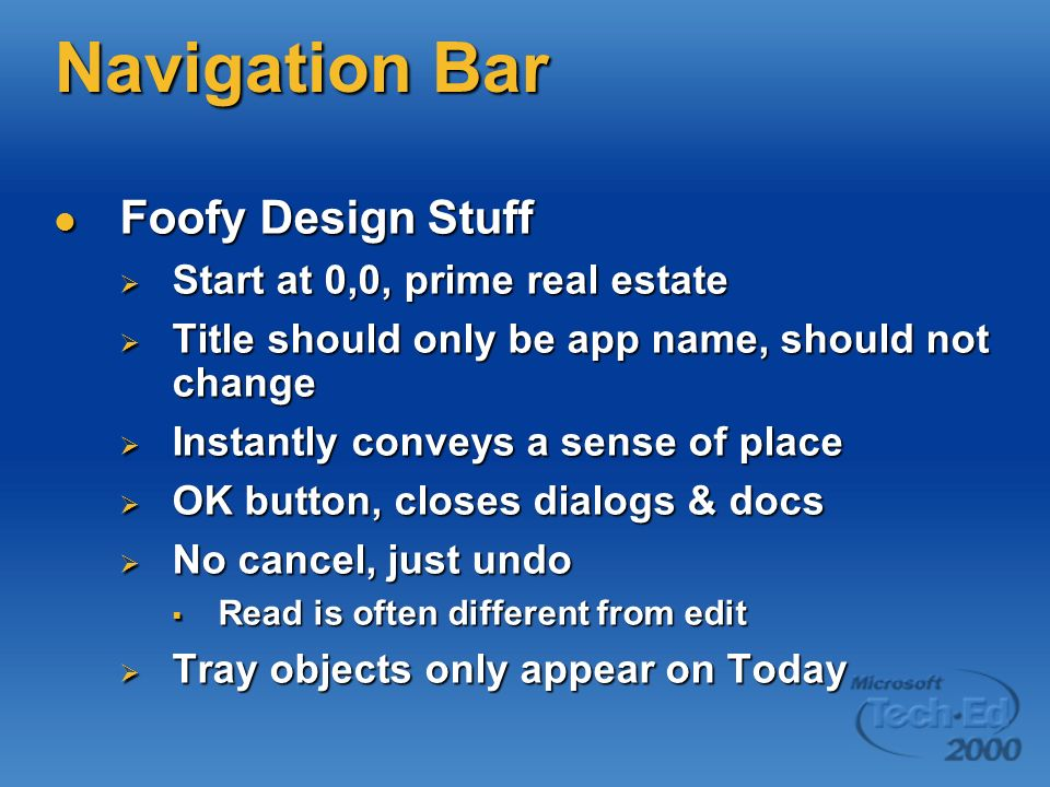 Navigation Bar Foofy Design Stuff Foofy Design Stuff Start at 0,0, prime real estate Start at 0,0, prime real estate Title should only be app name, should not change Title should only be app name, should not change Instantly conveys a sense of place Instantly conveys a sense of place OK button, closes dialogs & docs OK button, closes dialogs & docs No cancel, just undo No cancel, just undo Read is often different from edit Read is often different from edit Tray objects only appear on Today Tray objects only appear on Today