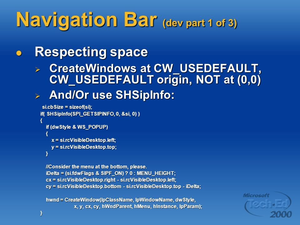Navigation Bar (dev part 1 of 3) Respecting space Respecting space CreateWindows at CW_USEDEFAULT, CW_USEDEFAULT origin, NOT at (0,0) CreateWindows at CW_USEDEFAULT, CW_USEDEFAULT origin, NOT at (0,0) And/Or use SHSipInfo: And/Or use SHSipInfo: si.cbSize = sizeof(si); si.cbSize = sizeof(si); if( SHSipInfo(SPI_GETSIPINFO, 0, &si, 0) ) if( SHSipInfo(SPI_GETSIPINFO, 0, &si, 0) ) { if (dwStyle & WS_POPUP) if (dwStyle & WS_POPUP) { x = si.rcVisibleDesktop.left; x = si.rcVisibleDesktop.left; y = si.rcVisibleDesktop.top; y = si.rcVisibleDesktop.top; } //Consider the menu at the bottom, please.