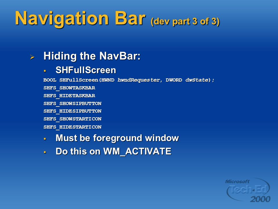 Navigation Bar (dev part 3 of 3) Hiding the NavBar: Hiding the NavBar: SHFullScreen SHFullScreen BOOL SHFullScreen(HWND hwndRequester, DWORD dwState); SHFS_SHOWTASKBARSHFS_HIDETASKBARSHFS_SHOWSIPBUTTONSHFS_HIDESIPBUTTONSHFS_SHOWSTARTICONSHFS_HIDESTARTICON Must be foreground window Must be foreground window Do this on WM_ACTIVATE Do this on WM_ACTIVATE