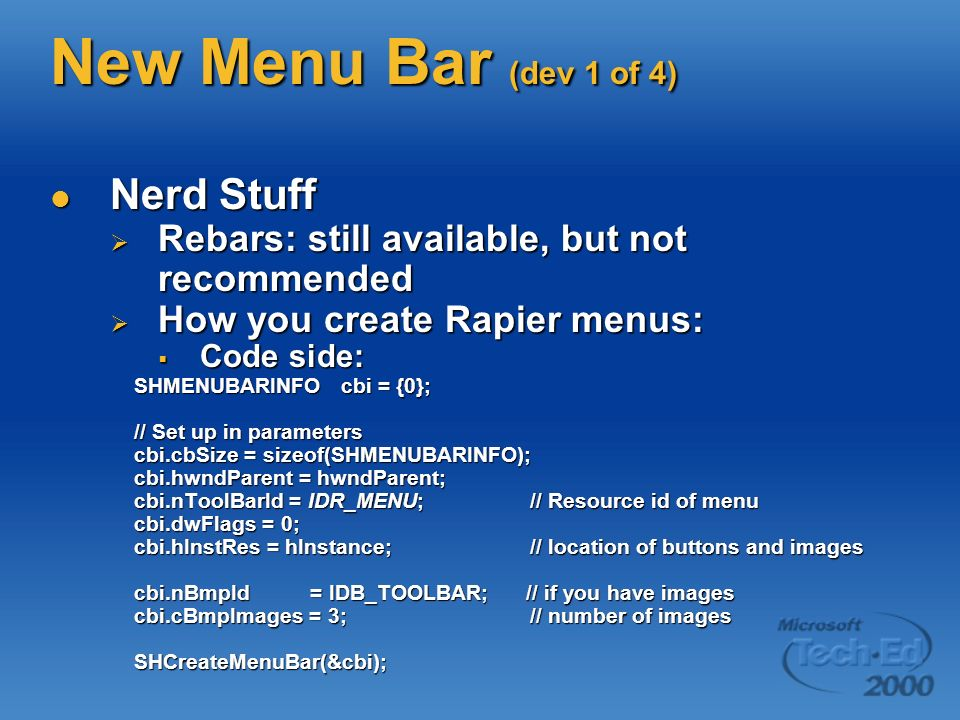 New Menu Bar (dev 1 of 4) Nerd Stuff Nerd Stuff Rebars: still available, but not recommended Rebars: still available, but not recommended How you create Rapier menus: How you create Rapier menus: Code side: Code side: SHMENUBARINFO cbi = {0}; SHMENUBARINFO cbi = {0}; // Set up in parameters // Set up in parameters cbi.cbSize = sizeof(SHMENUBARINFO); cbi.cbSize = sizeof(SHMENUBARINFO); cbi.hwndParent = hwndParent; cbi.hwndParent = hwndParent; cbi.nToolBarId = IDR_MENU;// Resource id of menu cbi.nToolBarId = IDR_MENU;// Resource id of menu cbi.dwFlags = 0; cbi.dwFlags = 0; cbi.hInstRes = hInstance; // location of buttons and images cbi.hInstRes = hInstance; // location of buttons and images cbi.nBmpId = IDB_TOOLBAR; // if you have images cbi.nBmpId = IDB_TOOLBAR; // if you have images cbi.cBmpImages = 3; // number of images cbi.cBmpImages = 3; // number of images SHCreateMenuBar(&cbi); SHCreateMenuBar(&cbi);