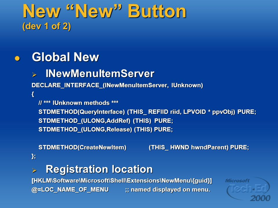 New New Button (dev 1 of 2) Global New Global New INewMenuItemServer INewMenuItemServer DECLARE_INTERFACE_(INewMenuItemServer, IUnknown) { // *** IUnknown methods *** // *** IUnknown methods *** STDMETHOD(QueryInterface) (THIS_ REFIID riid, LPVOID * ppvObj) PURE; STDMETHOD(QueryInterface) (THIS_ REFIID riid, LPVOID * ppvObj) PURE; STDMETHOD_(ULONG,AddRef) (THIS) PURE; STDMETHOD_(ULONG,AddRef) (THIS) PURE; STDMETHOD_(ULONG,Release) (THIS) PURE; STDMETHOD_(ULONG,Release) (THIS) PURE; STDMETHOD(CreateNewItem) (THIS_ HWND hwndParent) PURE; STDMETHOD(CreateNewItem) (THIS_ HWND hwndParent) PURE;}; Registration location Registration location[HKLM\Software\Microsoft\Shell\Extensions\NewMenu\{guid}] @=LOC_NAME_OF_MENU ;; named displayed on menu.