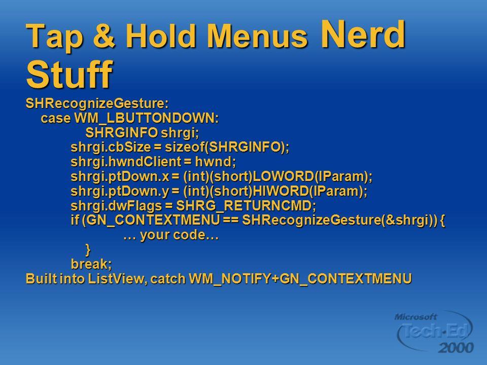Tap & Hold Menus Nerd Stuff SHRecognizeGesture: case WM_LBUTTONDOWN: SHRGINFO shrgi; shrgi.cbSize = sizeof(SHRGINFO); shrgi.hwndClient = hwnd; shrgi.ptDown.x = (int)(short)LOWORD(lParam); shrgi.ptDown.y = (int)(short)HIWORD(lParam); shrgi.dwFlags = SHRG_RETURNCMD; if (GN_CONTEXTMENU == SHRecognizeGesture(&shrgi)) { … your code… } break; Built into ListView, catch WM_NOTIFY+GN_CONTEXTMENU
