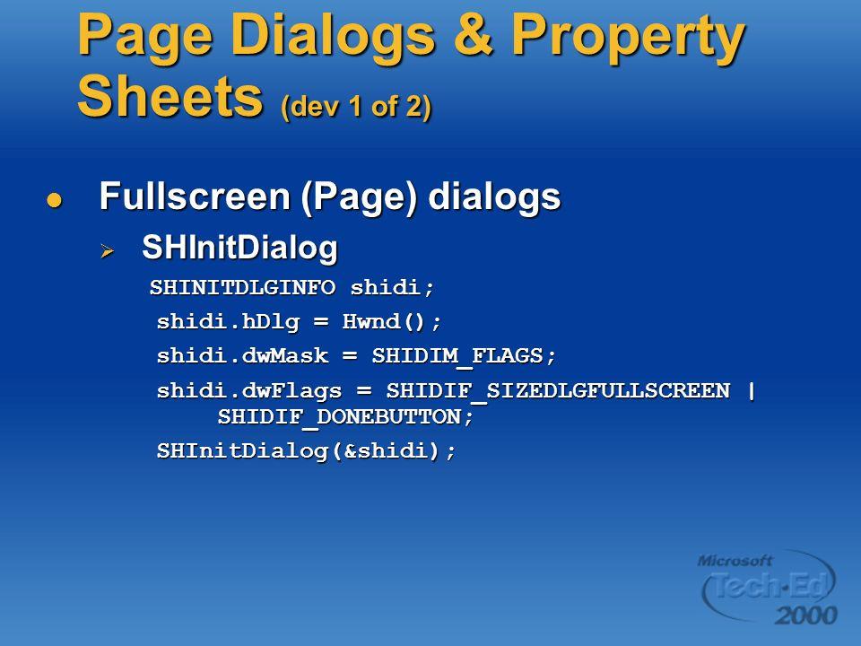 Page Dialogs & Property Sheets (dev 1 of 2) Fullscreen (Page) dialogs Fullscreen (Page) dialogs SHInitDialog SHInitDialog SHINITDLGINFO shidi; SHINITDLGINFO shidi; shidi.hDlg = Hwnd(); shidi.hDlg = Hwnd(); shidi.dwMask = SHIDIM_FLAGS; shidi.dwMask = SHIDIM_FLAGS; shidi.dwFlags = SHIDIF_SIZEDLGFULLSCREEN | SHIDIF_DONEBUTTON; shidi.dwFlags = SHIDIF_SIZEDLGFULLSCREEN | SHIDIF_DONEBUTTON; SHInitDialog(&shidi); SHInitDialog(&shidi);