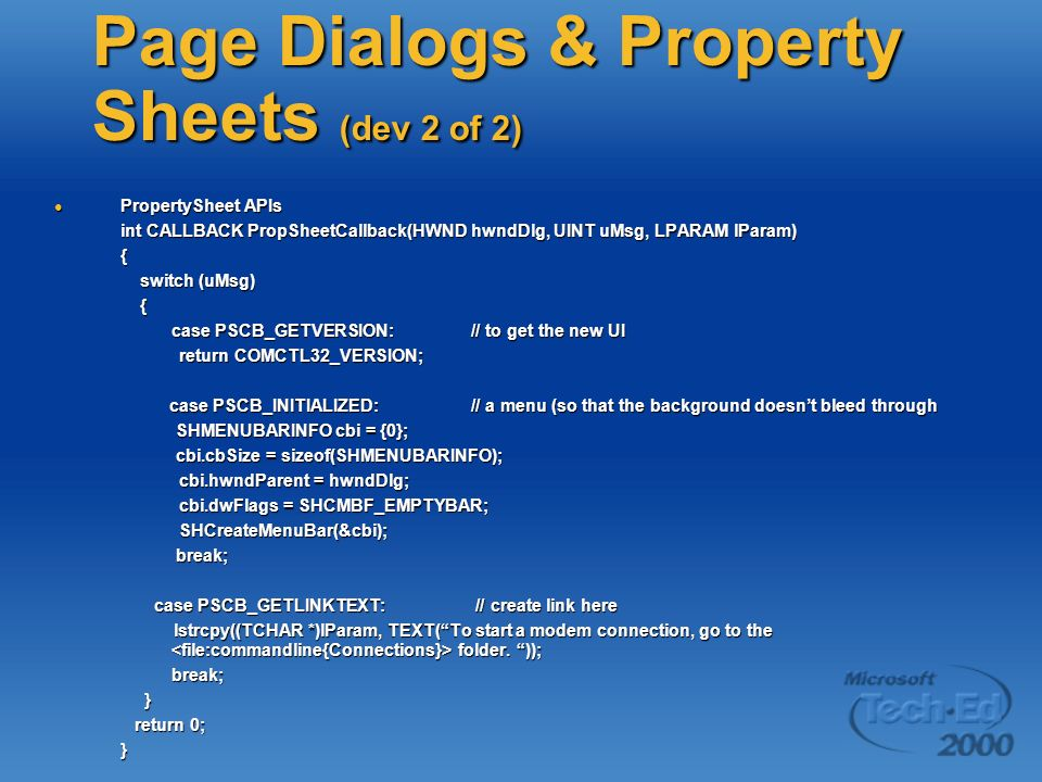 Page Dialogs & Property Sheets (dev 2 of 2) PropertySheet APIs PropertySheet APIs int CALLBACK PropSheetCallback(HWND hwndDlg, UINT uMsg, LPARAM lParam) { switch (uMsg) switch (uMsg) { case PSCB_GETVERSION: // to get the new UI return COMCTL32_VERSION; return COMCTL32_VERSION; case PSCB_INITIALIZED: // a menu (so that the background doesnt bleed through case PSCB_INITIALIZED: // a menu (so that the background doesnt bleed through SHMENUBARINFO cbi = {0}; SHMENUBARINFO cbi = {0}; cbi.cbSize = sizeof(SHMENUBARINFO); cbi.cbSize = sizeof(SHMENUBARINFO); cbi.hwndParent = hwndDlg; cbi.hwndParent = hwndDlg; cbi.dwFlags = SHCMBF_EMPTYBAR; cbi.dwFlags = SHCMBF_EMPTYBAR; SHCreateMenuBar(&cbi); SHCreateMenuBar(&cbi); break; break; case PSCB_GETLINKTEXT: // create link here case PSCB_GETLINKTEXT: // create link here lstrcpy((TCHAR *)lParam, TEXT(To start a modem connection, go to the folder.