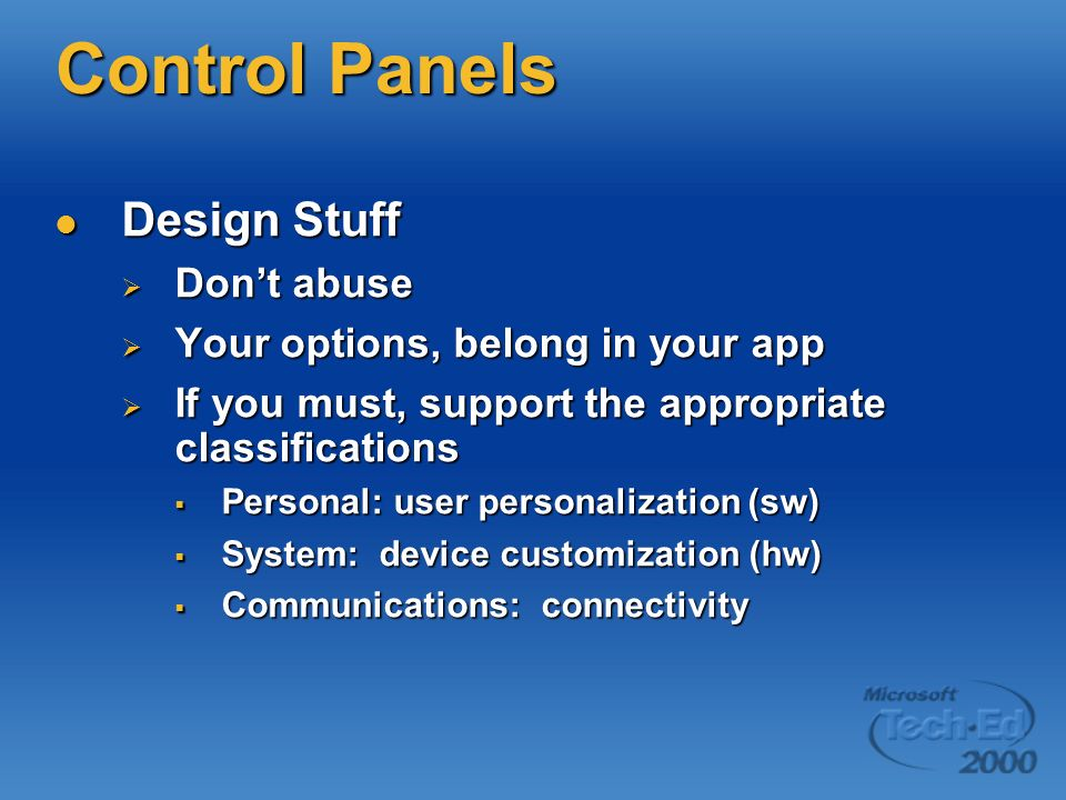 Control Panels Design Stuff Design Stuff Dont abuse Dont abuse Your options, belong in your app Your options, belong in your app If you must, support the appropriate classifications If you must, support the appropriate classifications Personal: user personalization (sw) Personal: user personalization (sw) System: device customization (hw) System: device customization (hw) Communications: connectivity Communications: connectivity