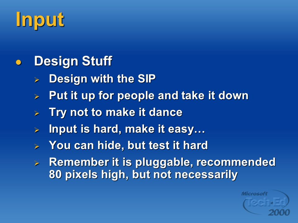 Input Design Stuff Design Stuff Design with the SIP Design with the SIP Put it up for people and take it down Put it up for people and take it down Try not to make it dance Try not to make it dance Input is hard, make it easy… Input is hard, make it easy… You can hide, but test it hard You can hide, but test it hard Remember it is pluggable, recommended 80 pixels high, but not necessarily Remember it is pluggable, recommended 80 pixels high, but not necessarily