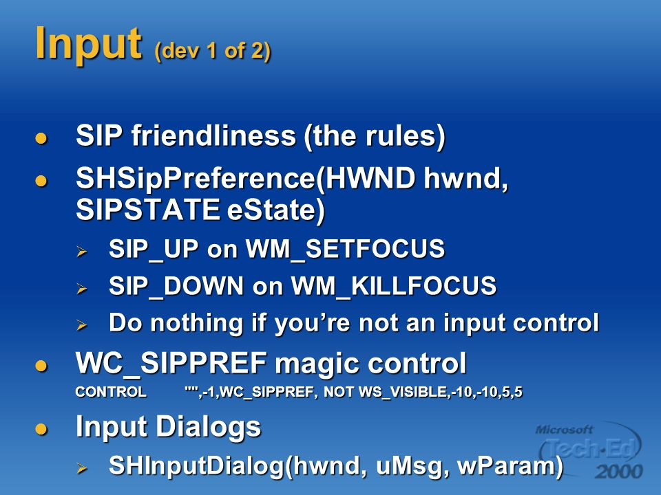 Input (dev 1 of 2) SIP friendliness (the rules) SIP friendliness (the rules) SHSipPreference(HWND hwnd, SIPSTATE eState) SHSipPreference(HWND hwnd, SIPSTATE eState) SIP_UP on WM_SETFOCUS SIP_UP on WM_SETFOCUS SIP_DOWN on WM_KILLFOCUS SIP_DOWN on WM_KILLFOCUS Do nothing if youre not an input control Do nothing if youre not an input control WC_SIPPREF magic control WC_SIPPREF magic control CONTROL ,-1,WC_SIPPREF, NOT WS_VISIBLE,-10,-10,5,5 Input Dialogs Input Dialogs SHInputDialog(hwnd, uMsg, wParam) SHInputDialog(hwnd, uMsg, wParam)