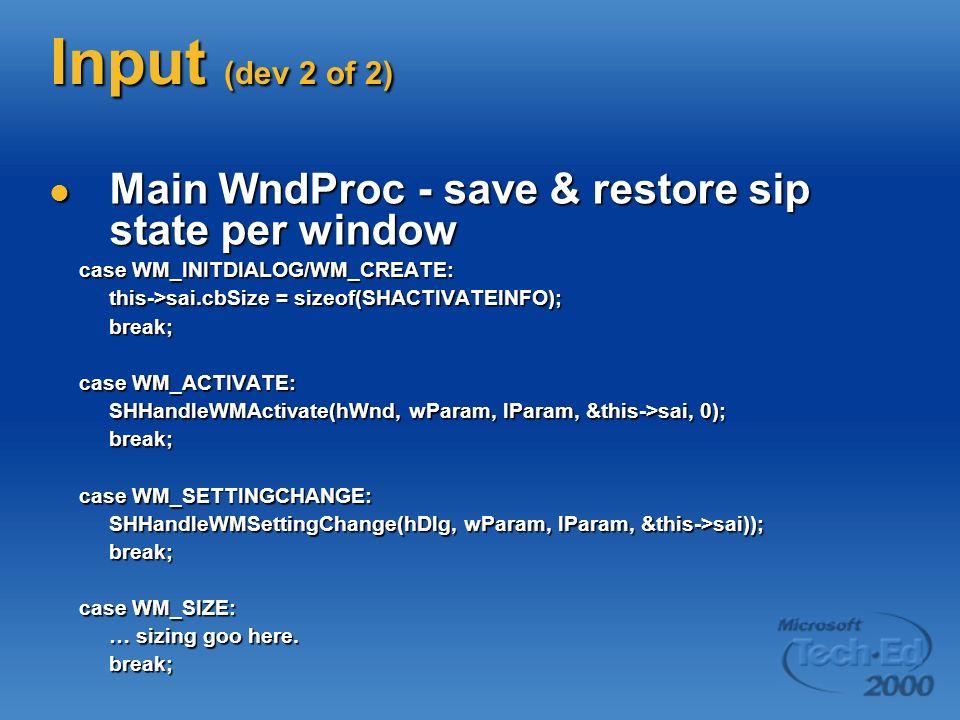 Input (dev 2 of 2) Main WndProc - save & restore sip state per window Main WndProc - save & restore sip state per window case WM_INITDIALOG/WM_CREATE: case WM_INITDIALOG/WM_CREATE: this->sai.cbSize = sizeof(SHACTIVATEINFO); break; case WM_ACTIVATE: case WM_ACTIVATE: SHHandleWMActivate(hWnd, wParam, lParam, &this->sai, 0); break; break; case WM_SETTINGCHANGE: case WM_SETTINGCHANGE: SHHandleWMSettingChange(hDlg, wParam, lParam, &this->sai)); break; case WM_SIZE: case WM_SIZE: … sizing goo here.